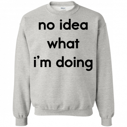 No idea what I'm doing shirt, hoodie - image 1578 500x500