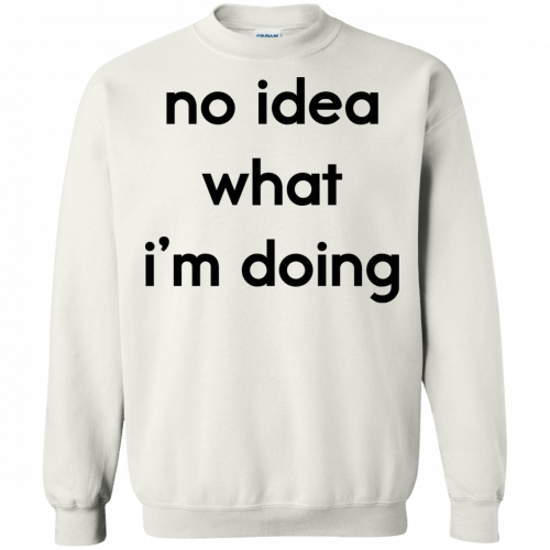 No idea what I'm doing shirt, hoodie - image 1579 500x500