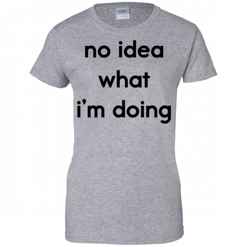 No idea what I'm doing shirt, hoodie - image 1580 500x500