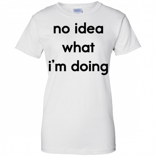 No idea what I'm doing shirt, hoodie - image 1581 500x500