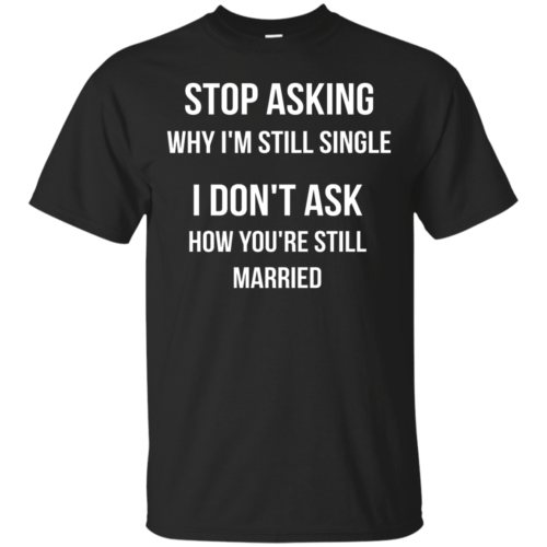 Stop asking why I am still single t-shirt, racerback, long sleeve - image 411 500x500