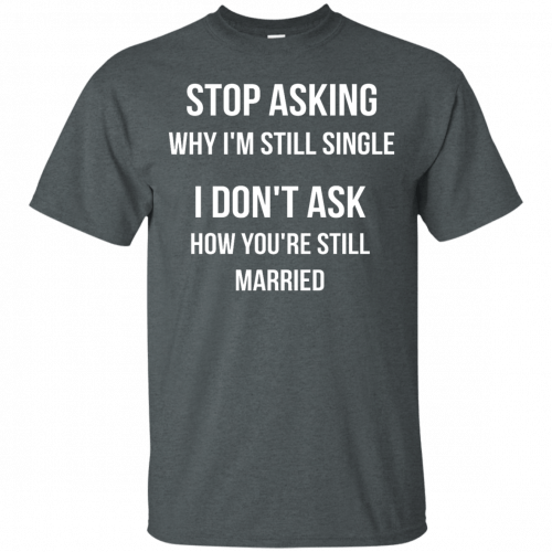 Stop asking why I am still single t-shirt, racerback, long sleeve - image 412 500x500