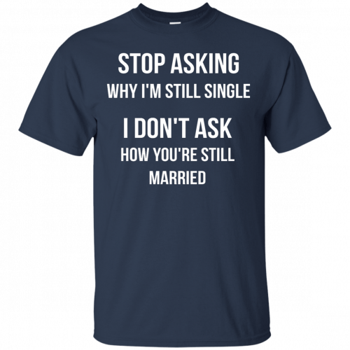 Stop asking why I am still single t-shirt, racerback, long sleeve - image 413 500x500