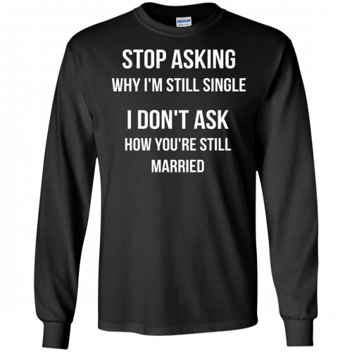 Stop asking why I am still single t-shirt, racerback, long sleeve - image 415 500x500