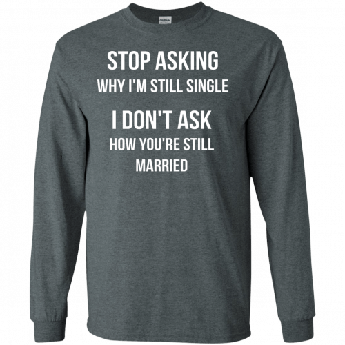 Stop asking why I am still single t-shirt, racerback, long sleeve - image 416 500x500
