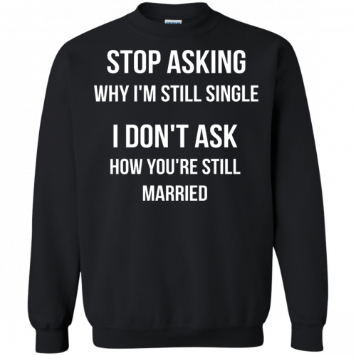 Stop asking why I am still single t-shirt, racerback, long sleeve - image 419 500x500