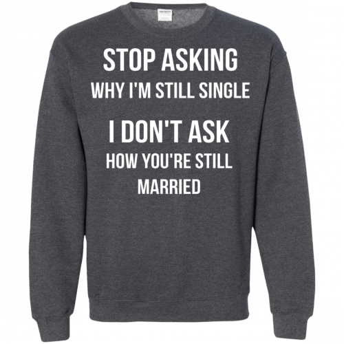 Stop asking why I am still single t-shirt, racerback, long sleeve - image 420 500x500