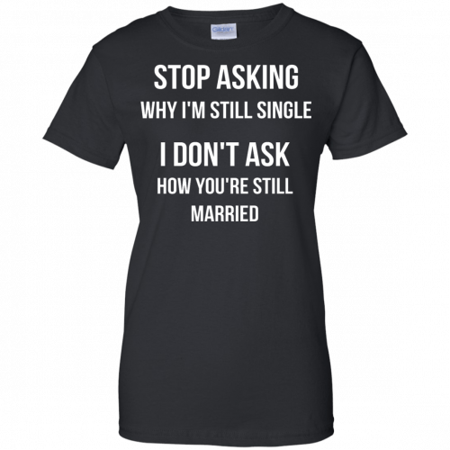 Stop asking why I am still single t-shirt, racerback, long sleeve - image 421 500x500