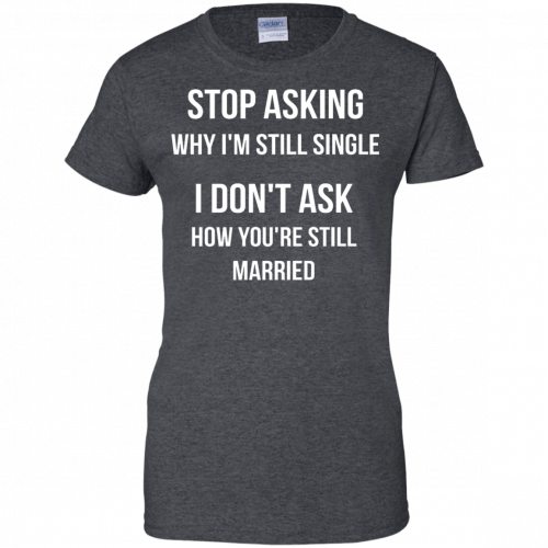 Stop asking why I am still single t-shirt, racerback, long sleeve - image 422 500x500