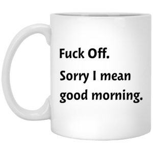 Fuck Off sorry I mean good morning mug- 11 oz white mug