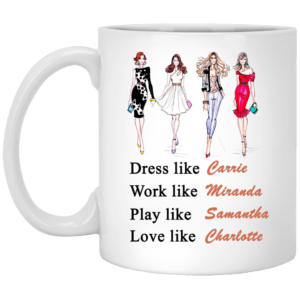 Sex and the City mugs: Dress like Carrie. Work like Miranda. Play like Samantha. Love like Charlotte-11oz mug