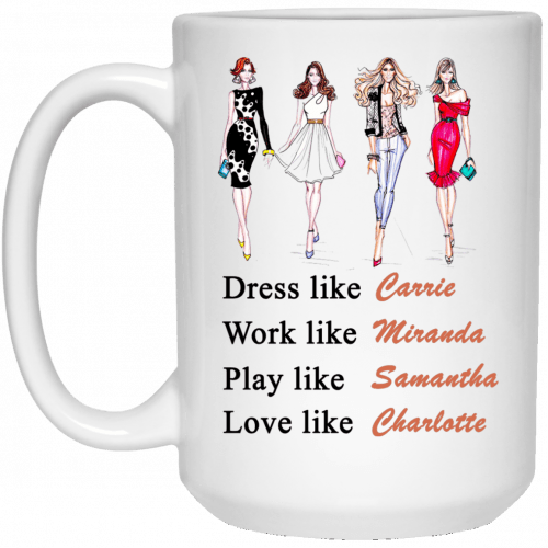 Sex and the City mugs: Dress like Carrie. Work like Miranda. Play like Samantha. Love like Charlotte-15oz mug
