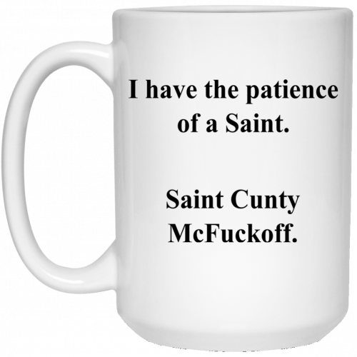 I Have the Patience of a Saint Cunty McFuckoff mugs - image 592 500x500