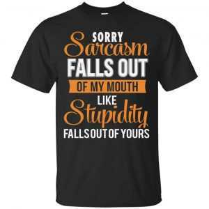 Sorry sarcasm falls out of my mouth like stupidity falls out of yours shirt, tank - image 1590 300x300