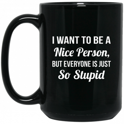 I want to be a Nice Person But everyone is just so Stupid mugs - image 293 500x500