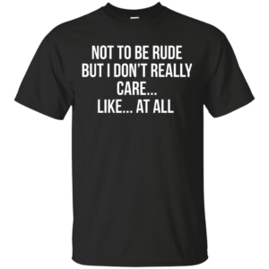 Not To Be Rude But I Don't Really Care Like At All shirt - image 533 300x300