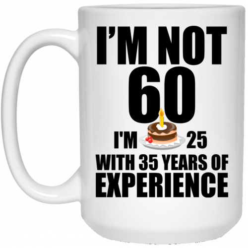 I'm Not 60, I'm 25 With 35 Years Experience mugs - image 623 500x500