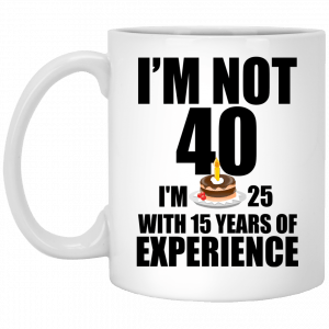 I'm Not 40, I'm 25 With 15 Years Experience mugs - image 626 300x300