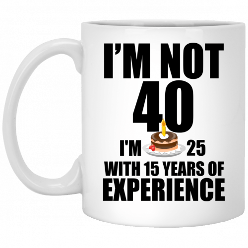 I'm Not 40, I'm 25 With 15 Years Experience mugs - image 626 500x500