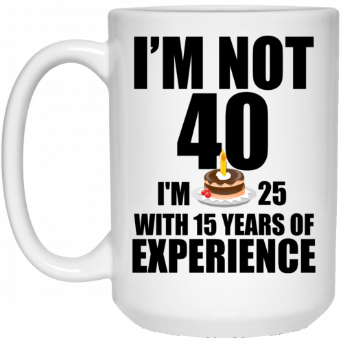 I'm Not 40, I'm 25 With 15 Years Experience mugs - image 627 500x500
