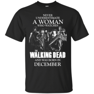 Never underestimate a woman who watches the walking dead and was born in December shirt - image 1299 300x300