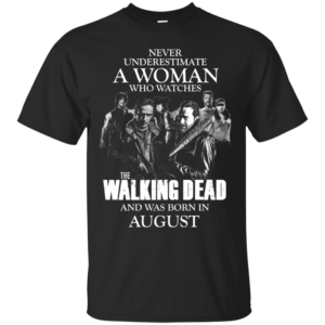 Never underestimate a woman who watches the walking dead and was born in August shirt - image 1351 300x300