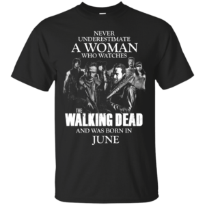 Never underestimate a woman who watches the walking dead and was born in June shirt - image 1377 300x300