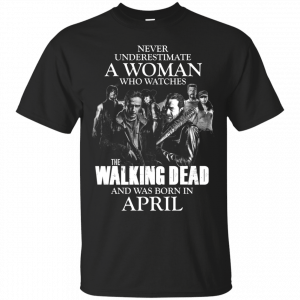 Never underestimate a woman who watches the walking dead and was born in April shirt - image 1403 300x300