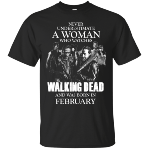 Never underestimate a woman who watches the walking dead and was born in February shirt - image 1429 300x300