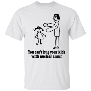 You can't hug your kids with nuclear arms t-shirt, hoodie, tank - image 670 300x300