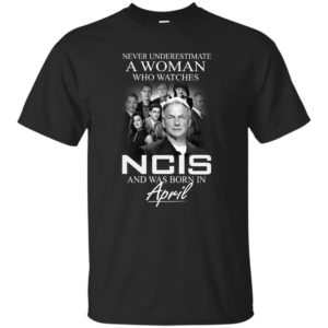 Never underestimate A Woman who watches NCIS and was born in April shirt - image 1194 300x300