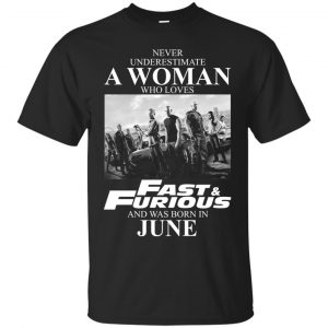 Never underestimate a woman who loves Fast and Furious and was born in June shirt - image 2331 300x300