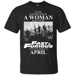 Never underestimate a woman who loves Fast and Furious and was born in April shirt - image 2357 300x300