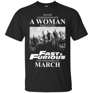 Never underestimate a woman who loves Fast and Furious and was born in March shirt - image 2370 300x300