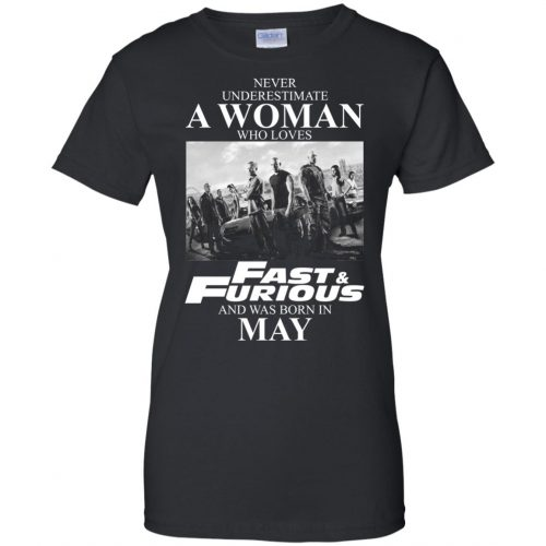 Never underestimate a woman who loves Fast and Furious and was born in May shirt - image 2459 500x500