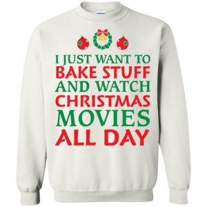 I Just Want To Bake Stuff and Watch Christmas Movies All Day Ugly Sweatshirt, Hoodie - image 4539 300x300