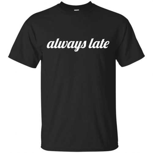 Always late funny shirt, hoodie - image 644 500x500