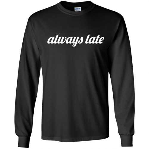 Always late funny shirt, hoodie - image 647 500x500