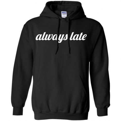 Always late funny shirt, hoodie - image 649 500x500