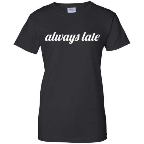 Always late funny shirt, hoodie - image 655 500x500