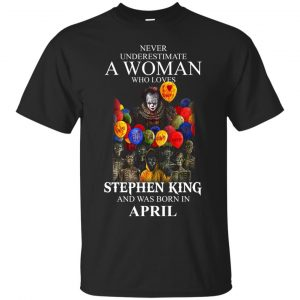 Never Underestimate A Woman Who Loves Stephen King And Was Born In April shirt - image 800 300x300