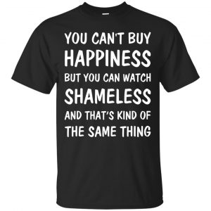 You can't buy happiness but you can watch Shameless shirt, sweater - image 1328 300x300