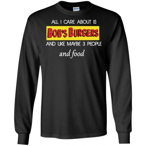 All I Care About Is Bob's Burgers and Like Maybe 3 People and Food shirt - image 598 500x500