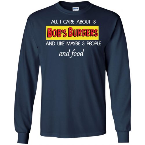 All I Care About Is Bob's Burgers and Like Maybe 3 People and Food shirt - image 599 500x500