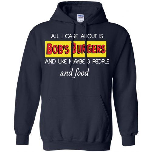 All I Care About Is Bob's Burgers and Like Maybe 3 People and Food shirt - image 601 500x500