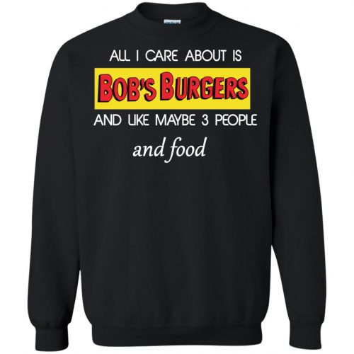 All I Care About Is Bob's Burgers and Like Maybe 3 People and Food shirt - image 602 500x500
