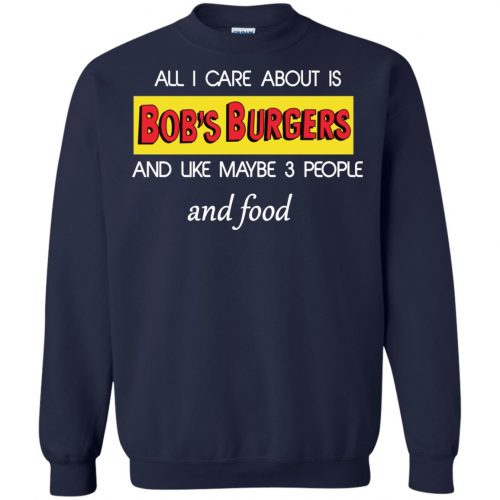 All I Care About Is Bob's Burgers and Like Maybe 3 People and Food shirt - image 603 500x500