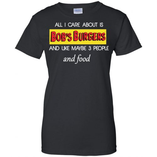 All I Care About Is Bob's Burgers and Like Maybe 3 People and Food shirt - image 606 500x500