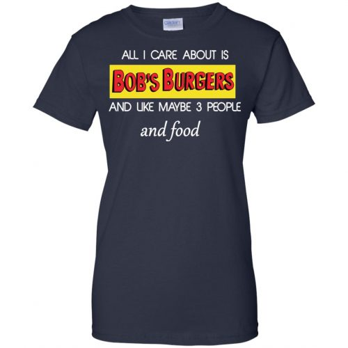 All I Care About Is Bob's Burgers and Like Maybe 3 People and Food shirt - image 607 500x500