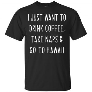 I Just Want To Drink Coffee, Take Naps and Go To Hawaii shirt - image 1872 300x300